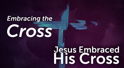 Embracing the Cross – Jesus Embraced His Cross